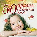 50 правил воспитания детей